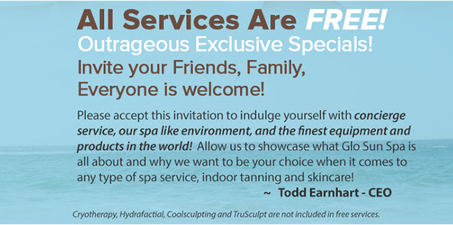 All Services Are FREE! Outrageous Exclusive Offers Indulge yourself with concierge service, our spa-like environment! Experience Glo Sun Spa when it comes to any type of spa service, indoor training, and skincare!